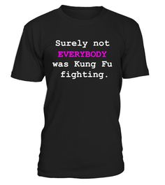 # Surely not EVERYBODY was Kung Fu .  Surely not EVERYBODY was Kung Fu fighting - funny tee