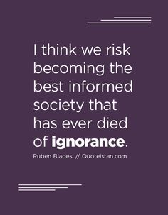 I think we risk becoming the best informed society that has ever died of ignorance. Ignorance Quotes, Being Ignored Quotes, Daily Affirmations, Food For Thought, Quote Of The Day, Me Quotes, Inspirational Quotes, Cards Against Humanity, Thoughts