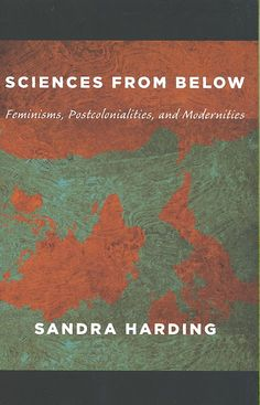 Sciences from Below: Feminisms, Postcolonialisms, and Modernities