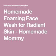 Homemade Foaming Face Wash for Radiant Skin - Homemade Mommy Check more at http://www.yourfacebeauty.info/homemade-foaming-face-wash-for-radiant-skin-homemade-mommy/