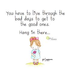 You have to live through the bad days to get to the good ones. Hang in there... <3