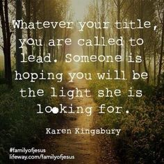 """""""Whatever your title, you are called to lead. Someone is hoping you will be the light she is looking for."""" - Karen Kingsbury"""