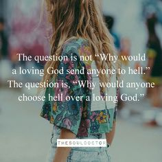 """The question is not """"Why would a loving God send anyone to hell.""""  The question is, """"Why would anyone choose hell over a loving God."""""""