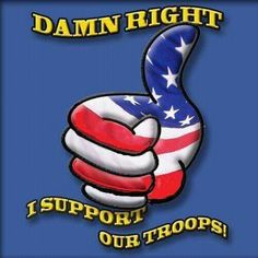 Damn Right...I support our troops!