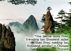 Chinese proverb:  One learns more from traveling a thousand miles than from reading a thousand scrolls.