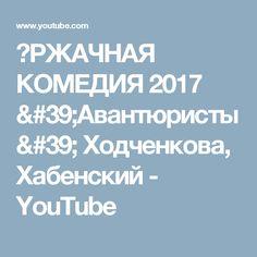 РЖАЧНАЯ КОМЕДИЯ 2017 'Авантюристы'  Ходченкова, Хабенский - YouTube