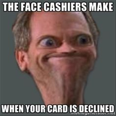 Face Cashiers Make When Your Card Is Declined Cash Me Outside Meme Super Funny