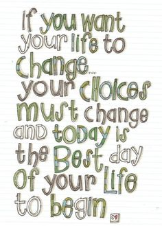 """""""if you want your life to change...your choices must change, and today is the best day of your life to begin."""""""