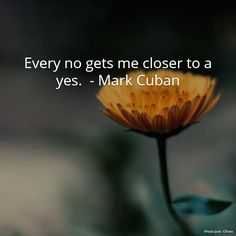 Every no gets me closer to a yes.  - Mark Cuban