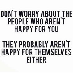 Don't worry about the people who aren't happy for you...