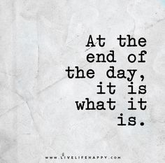 At the End of the Day- it is what it is...everyday mantra!!
