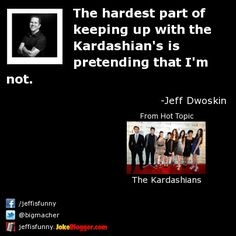 The hardest part of keeping up with the Kardashian's is pretending that I'm not. -  by Jeff Dwoskin