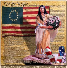 Nancy Ward's real name was Nanye'hi. She was an Native American Cherokee Princess whose husband was killed by the British allied Creek Indians. Nanye'hi befriended, protected and saved hundreds of colonists during the Revolutionary War!