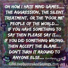 "Oh how I hate mind games…. the aggression, the silent treatment, or the ""poor me"" people of the world… if you have something to say then please say it…. if you did something wrong, then accept the blame… don't turn it around to anyone else… Karen Kostyla"