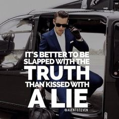 It's better to be slapped with the truth than kissed with a lie.
