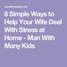 8 Simple Ways to Help Your Wife Deal With Stress at Home - Man With Many Kids