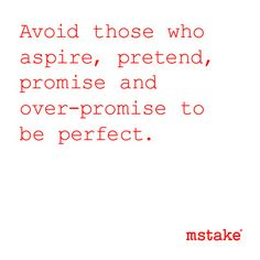 Avoid those who aspire, pretend, promise and over-promise to be perfect.