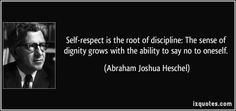 Self-respect is the root of discipline: The sense of dignity grows with the ability to say no to oneself.  - Abraham Joshua Heschel