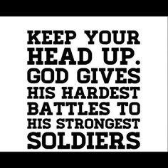 """Keep you head up. God gives his hardest battles to his strongest soldiers."""