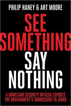 See Something, Say Nothing: A Homeland Security Officer Exposes the Government's Submission to Jihad: Philip Haney, Art Moore: 9781944229207: Amazon.com: Books