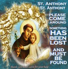 "You have to start it with ""GOOD St. Anthony, please come around..."" This is the prayer my mother taught me when I was little, and St. Anthony still comes through for me EVERY time.  And it doesn't have to be a lost ""item"" -- you can also ask him for ""courage"" to be found, or ""health"" to be found, etc.  He has never failed."