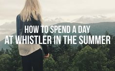 HOW TO SPEND A DAY AT WHISTLER IN THE SUMMER