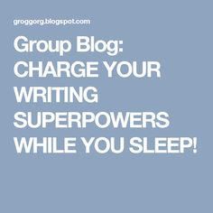 Group Blog:   CHARGE YOUR WRITING SUPERPOWERS WHILE YOU SLEEP!