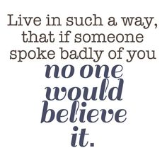 Live in such a way, that if someone spoke badly of you, no one would believe it.