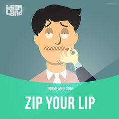 """Zip your lip"" means ""be quiet"". Example: Why don't you just zip your lip? I'm tired of listening to you. -           Learn and improve your English language with our FREE Classes. Call Karen Luceti  410-443-1163  or email kluceti@chesapeake.edu to register for classes.  Eastern Shore of Maryland.  Chesapeake College Adult Education Program. www.chesapeake.edu/esl."