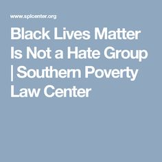 Black Lives Matter Is Not a Hate Group | Southern Poverty Law Center