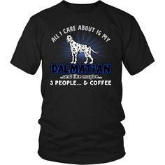 Limited Edition - All I Care About Is My Dalmatian. * JUST RELEASED * Limited Time OnlyThis item is NOT available in stores.Guaranteed safe checkout:PAYPAL | VISA | MASTERCARDClick BUY   IT NOW  To Order Yours!   View Sizing Chart