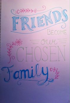 Friends become our chosen Family. It's up to  you, it's your own choice!