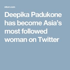 Deepika Padukone has become Asia's most followed woman on Twitter