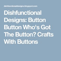 Dishfunctional Designs: Button Button Who's Got The Button? Crafts With Buttons