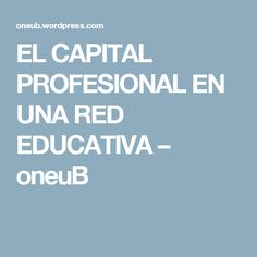 EL CAPITAL PROFESIONAL EN UNA RED EDUCATIVA – oneuB