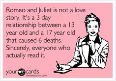 """Romeo and Juliet is not a love story. It's a 3 day relationship between a 13 year old and a 17 year old that caused 6 deaths. Sincerely, everyone who actually read it."""