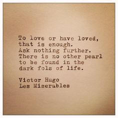 To love or have loved, that is enough. Ask nothing further. There is no other pearl to be found in the dark fols of life. ~Victor Hugo, Les Miserables.