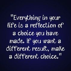 For a different result, make a different choice