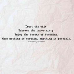 """Trust the wait. Embrace the uncertainty. Enjoy the beauty of becoming. When nothing is certain, anything is possible."""