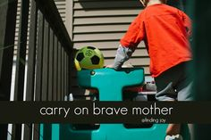 Carry on brave mother not for how perfect your life is but rather for how perfect it is that you have the bravery to keep on going.  Carry on.   One foot. In front of the other. After another. After another.