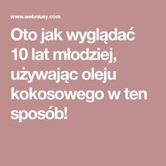 Oto jak wyglądać 10 lat młodziej, używając oleju kokosowego w ten sposób! Health Ads, Health Fitness, Common Phrases, Slow Food, Clean Eating, Hair Beauty, Hairstyle, Good Things, Skin Care