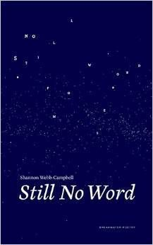 Still No Word by Shannon Webb-Campbell-  Shannon Webb-Campbell's Still No Word seeks the appearance of the self in others and the recognition of others within the self. Patient, searching, questioning, and at times heartbreaking—these poems reveal the deep past within the present tense and the interrelations that make our lives somehow both whole and unfinished.