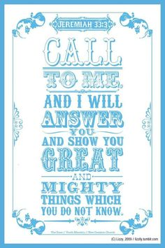 "Jeremiah 33:3 "" Call unto me, and I will answer thee, and show thee great and mighty things, which thou knowest not."