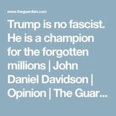 Trump is no fascist. He is a champion for the forgotten millions | John Daniel Davidson | Opinion | The Guardian