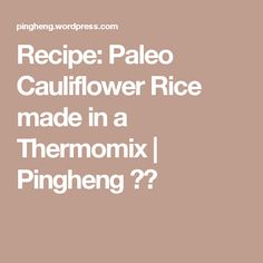 Recipe: Paleo Cauliflower Rice made in a Thermomix | Pingheng 平衡