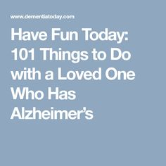 Have Fun Today: 101 Things to Do with a Loved One Who Has Alzheimer's