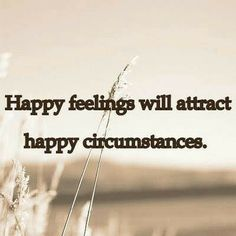 """Happy feelings attract happy circumstances! """"The Secret"""" (watch it on youtube!)....Repinned by http://Abundance4Me.com"""