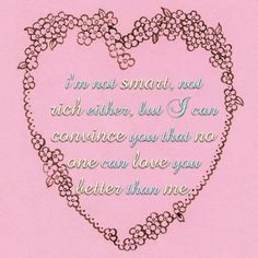 I'm not smart, not rich either, but i can convince you that no one can love you better than me.