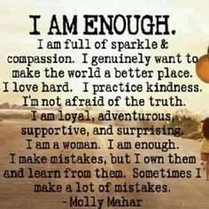 I AM ENOUGH - I am full of sparkle and compassion. I genuinely want to make the world a better place. I love hard. I practice kindness. I'm not afraid of the truth. I am loyal, adventurous, supportive and surprising. I am a woman. I am enough. I make mistakes, but i own them and learn from them