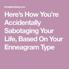 Here's How You're Accidentally Sabotaging Your Life, Based On Your Enneagram Type